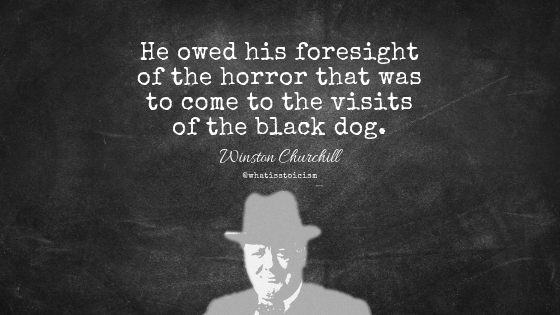"""He owed his foresight of the horror that was to come to the visits of the black dog."" - Winston Churchill"