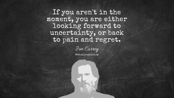 """If you aren't in the moment, you are either looking forward to uncertainty, or back to pain and regret."" - Jim Carrey"