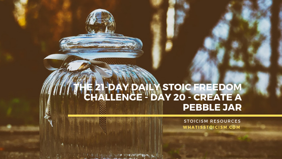 The 21-Day Daily Stoic Freedom Challenge – Day 20 – Create A Pebble Jar