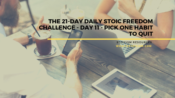 The 21-Day Daily Stoic Freedom Challenge – Day 11 – Pick One Habit To Quit