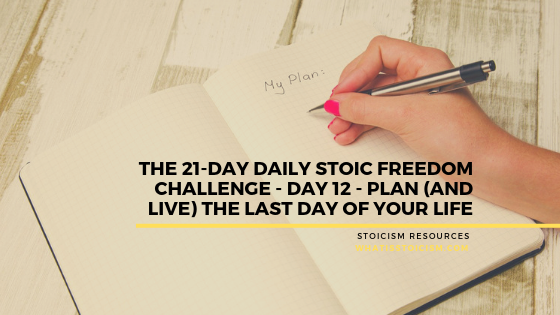 The 21-Day Daily Stoic Freedom Challenge – Day 12 – Plan (And Live) The Last Day Of Your Live