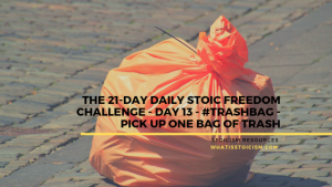 The 21-Day Daily Stoic Freedom Challenge – Day 13 – #Trashtag – Pick Up One Bag Of Trash
