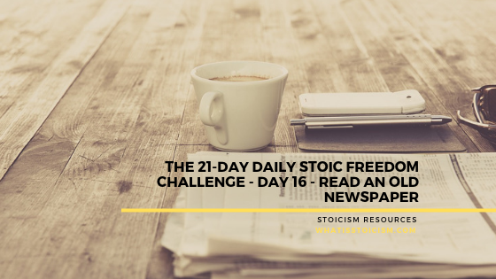 The 21-Day Daily Stoic Freedom Challenge – Day 16 – Read An Old Newspaper