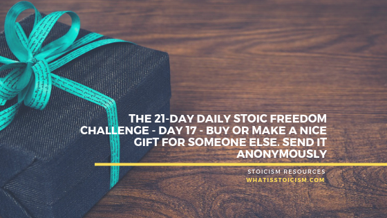 The 21-Day Daily Stoic Freedom Challenge – Day 17 – Buy Or Make A Nice Gift For Someone Else. Send It Anonymously