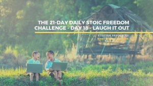 The 21-Day Daily Stoic Freedom Challenge – Day 18 – Laugh It Out