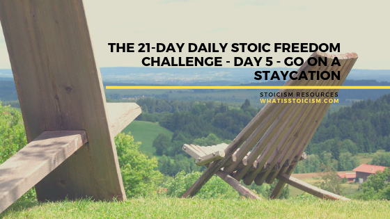 The 21-Day Daily Stoic Freedom Challenge – Day 5 – Go On A Staycation