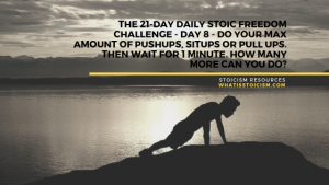 The 21-Day Daily Stoic Freedom Challenge – Day 8 – Do your max amount of pushups, situps or pull ups. Then wait for 1 minute. How many more can you do?