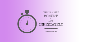 Life Is A Mere Moment – Do As A Stoic Would And Live Immediately